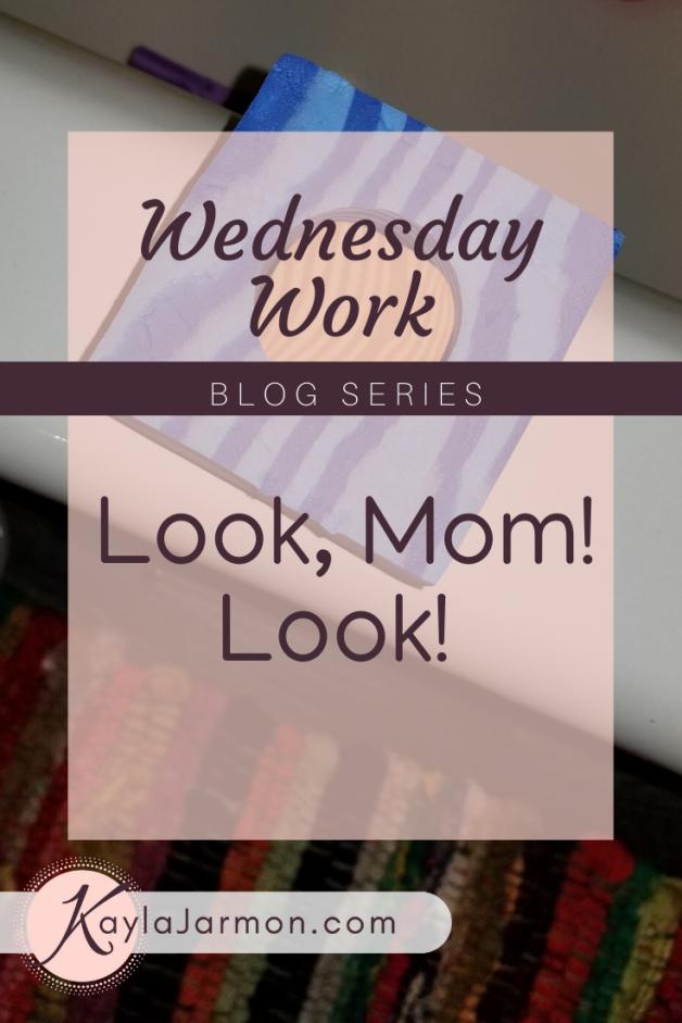 Wednesday Work Blog: Look, Mom. Look!